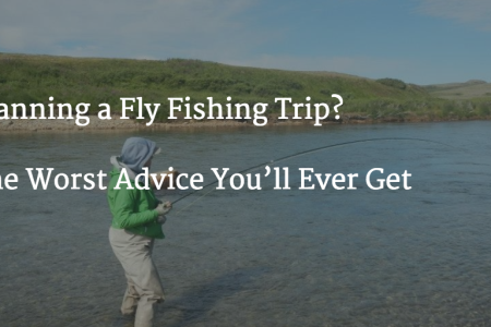 Planning a Fly Fishing Trip? The Worst Advice You'll Ever Get